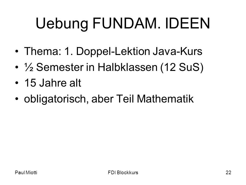 Paul MiottiFDI Blockkurs22 Uebung FUNDAM. IDEEN Thema: 1. Doppel-Lektion Java-Kurs ½ Semester in Halbklassen (12 SuS) 15 Jahre alt obligatorisch, aber