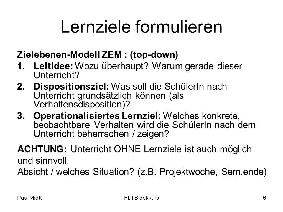 Paul MiottiFDI Blockkurs6 Lernziele formulieren Zielebenen-Modell ZEM : (top-down) 1.Leitidee: Wozu überhaupt? Warum gerade dieser Unterricht? 2.Dispo