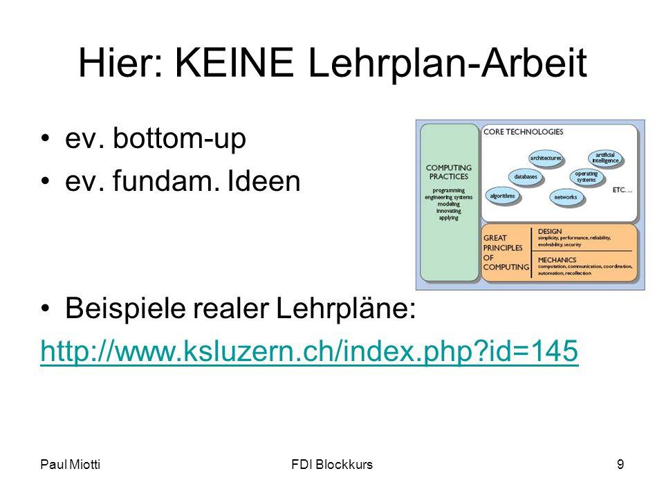 Paul MiottiFDI Blockkurs9 Hier: KEINE Lehrplan-Arbeit ev. bottom-up ev. fundam. Ideen Beispiele realer Lehrpläne: http://www.ksluzern.ch/index.php?id=