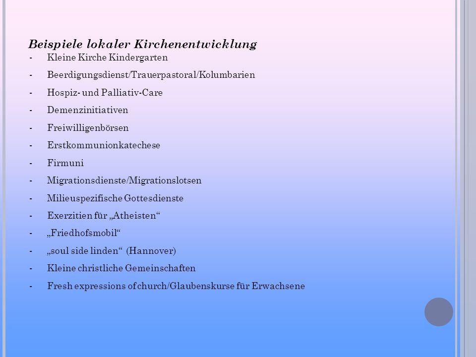 Beispiele lokaler Kirchenentwicklung -Kleine Kirche Kindergarten -Beerdigungsdienst/Trauerpastoral/Kolumbarien -Hospiz- und Palliativ-Care -Demenzinitiativen -Freiwilligenbörsen -Erstkommunionkatechese -Firmuni -Migrationsdienste/Migrationslotsen -Milieuspezifische Gottesdienste -Exerzitien für Atheisten -Friedhofsmobil -soul side linden (Hannover) -Kleine christliche Gemeinschaften -Fresh expressions of church/Glaubenskurse für Erwachsene