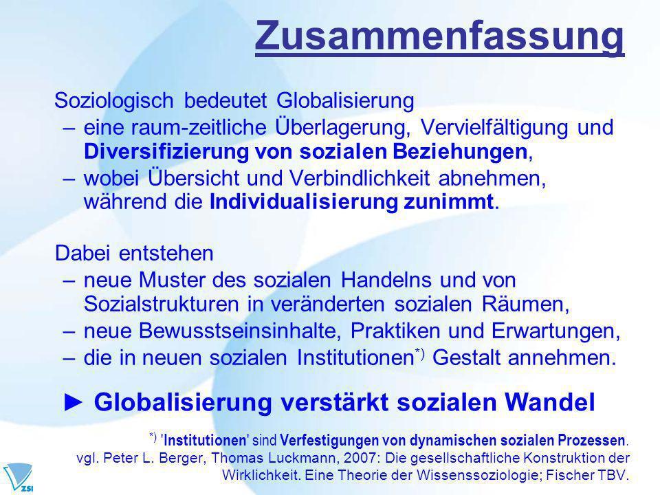 Zusammenfassung Soziologisch bedeutet Globalisierung –eine raum-zeitliche Überlagerung, Vervielfältigung und Diversifizierung von sozialen Beziehungen, –wobei Übersicht und Verbindlichkeit abnehmen, während die Individualisierung zunimmt.