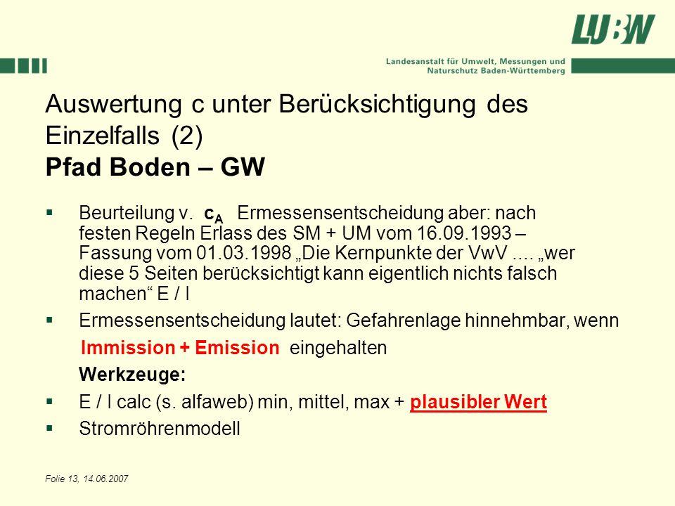 Folie 13, 14.06.2007 Auswertung c unter Berücksichtigung des Einzelfalls (2) Pfad Boden – GW Beurteilung v. c A Ermessensentscheidung aber: nach feste
