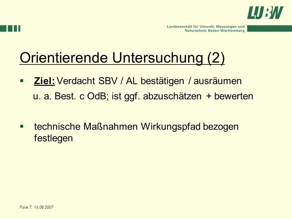 Folie 7, 14.06.2007 Orientierende Untersuchung (2) Ziel: Verdacht SBV / AL bestätigen / ausräumen u. a. Best. c OdB; ist ggf. abzuschätzen + bewerten
