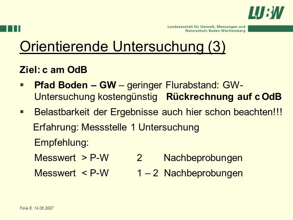 Folie 8, 14.06.2007 Orientierende Untersuchung (3) Ziel: c am OdB Pfad Boden – GW – geringer Flurabstand: GW- Untersuchung kostengünstigRückrechnung a