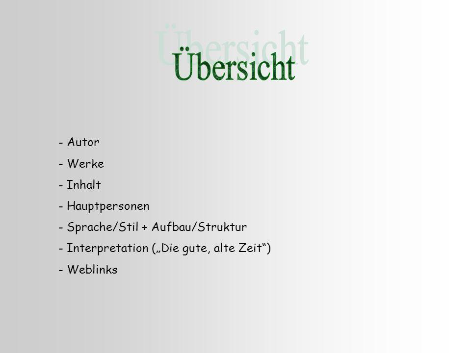 - Autor - Werke - Inhalt - Hauptpersonen - Sprache/Stil + Aufbau/Struktur - Interpretation (Die gute, alte Zeit) - Weblinks