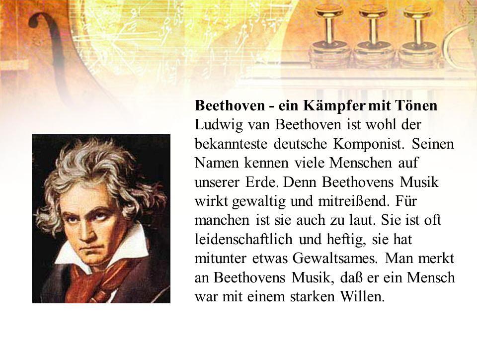Beethoven - ein Kämpfer mit Tönen Ludwig van Beethoven ist wohl der bekannteste deutsche Komponist. Seinen Namen kennen viele Menschen auf unserer Erd