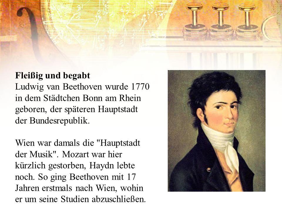 Fleißig und begabt Ludwig van Beethoven wurde 1770 in dem Städtchen Bonn am Rhein geboren, der späteren Hauptstadt der Bundesrepublik. Wien war damals