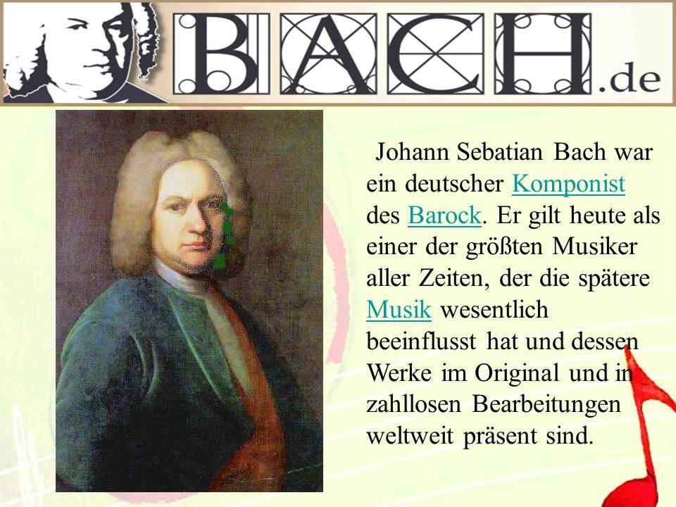 Johann Sebatian Bach war ein deutscher Komponist des Barock. Er gilt heute als einer der größten Musiker aller Zeiten, der die spätere Musik wesentlic
