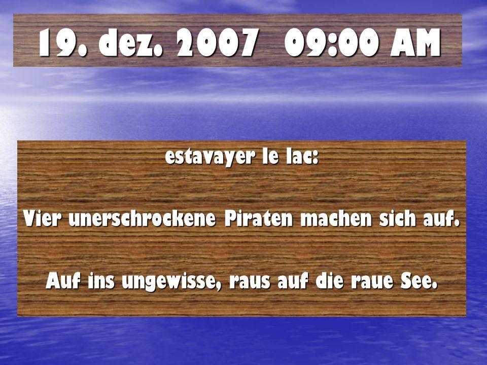19. dez. 2007 09:00 AM estavayer le lac: Vier unerschrockene Piraten machen sich auf. Auf ins ungewisse, raus auf die raue See.