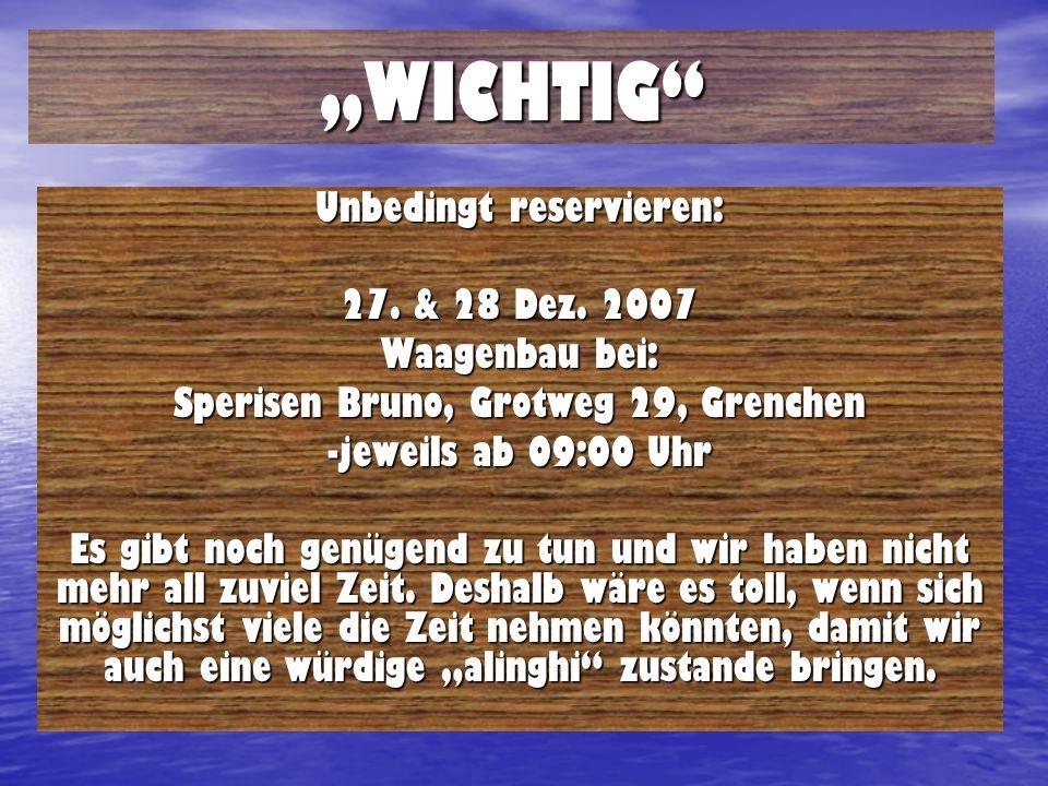 WICHTIG Unbedingt reservieren: 27. & 28 Dez. 2007 Waagenbau bei: Sperisen Bruno, Grotweg 29, Grenchen -jeweils ab 09:00 Uhr Es gibt noch genügend zu t