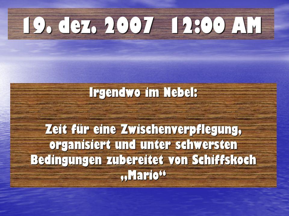 19. dez. 2007 12:00 AM Irgendwo im Nebel: Zeit für eine Zwischenverpflegung, organisiert und unter schwersten Bedingungen zubereitet von Schiffskoch M