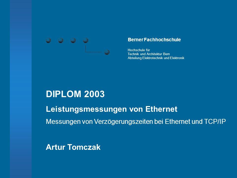 DIPLOM 2003 Leistungsmessungen von Ethernet Messungen von Verzögerungszeiten bei Ethernet und TCP/IP Artur Tomczak Berner Fachhochschule Hochschule für Technik und Architektur Bern Abteilung Elektrotechnik und Elektronik