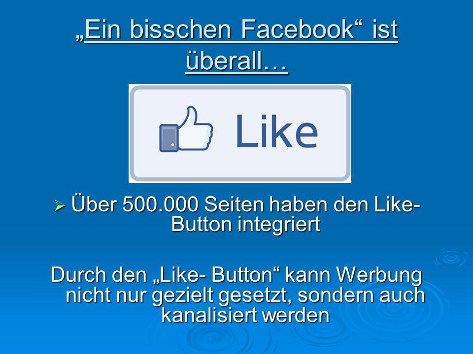 Ein bisschen Facebook ist überall…Ein bisschen Facebook ist überall… Über 500.000 Seiten haben den Like- Button integriert Über 500.000 Seiten haben den Like- Button integriert Durch den Like- Button kann Werbung nicht nur gezielt gesetzt, sondern auch kanalisiert werden
