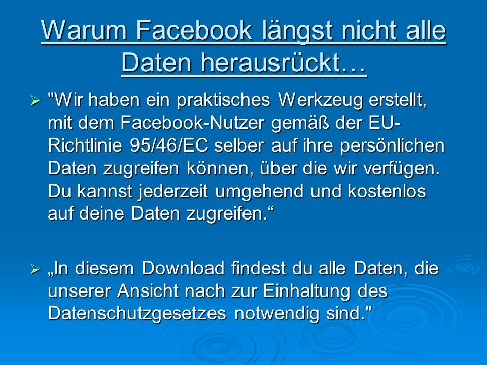 Warum Facebook längst nicht alle Daten herausrückt… Wir haben ein praktisches Werkzeug erstellt, mit dem Facebook-Nutzer gemäß der EU- Richtlinie 95/46/EC selber auf ihre persönlichen Daten zugreifen können, über die wir verfügen.