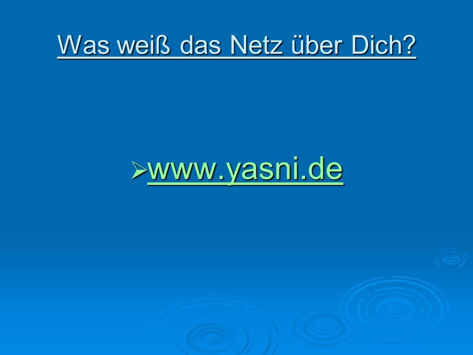 Was weiß das Netz über Dich? www.yasni.de www.yasni.de www.yasni.de