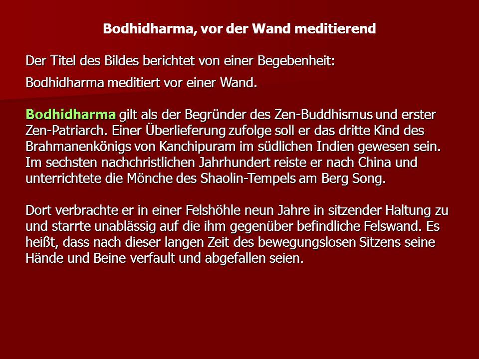 Bodhidharma, vor der Wand meditierend Der Titel des Bildes berichtet von einer Begebenheit: Bodhidharma meditiert vor einer Wand. Bodhidharma gilt als