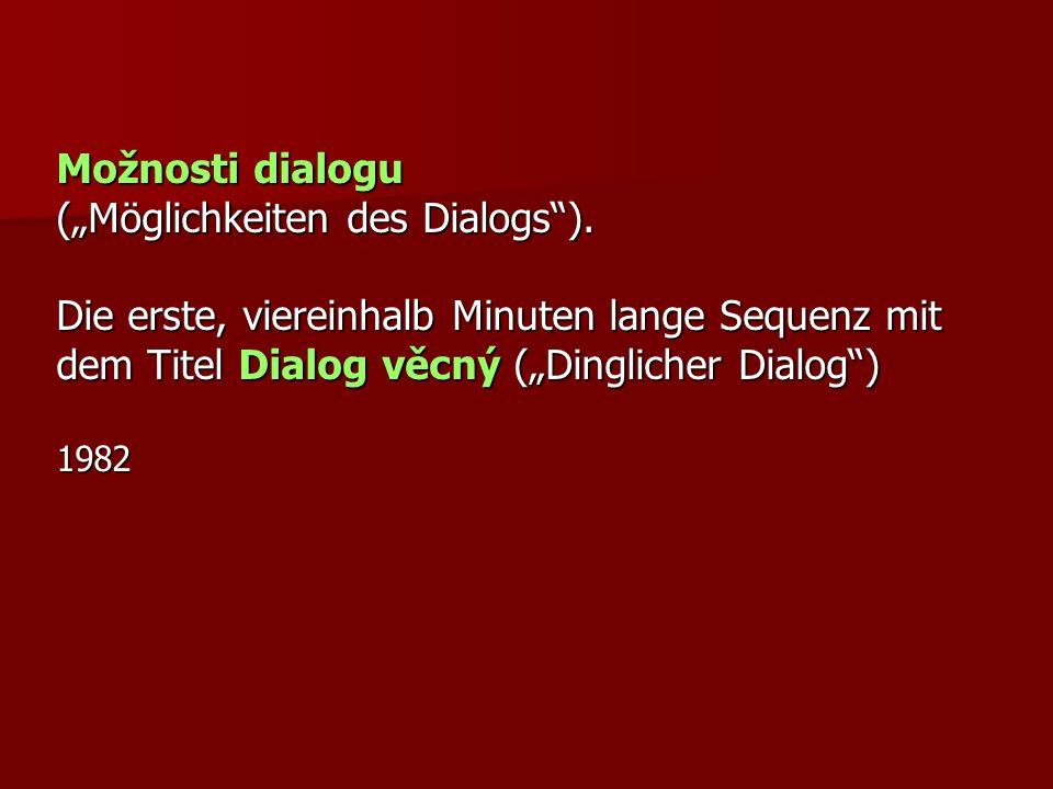 Možnosti dialogu (Möglichkeiten des Dialogs). Die erste, viereinhalb Minuten lange Sequenz mit dem Titel Dialog věcný (Dinglicher Dialog) 1982