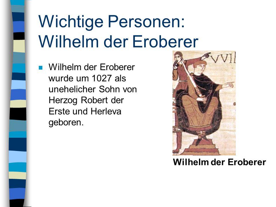 Wichtige Personen: Wilhelm der Eroberer n Wilhelm der Eroberer wurde um 1027 als unehelicher Sohn von Herzog Robert der Erste und Herleva geboren. Wil
