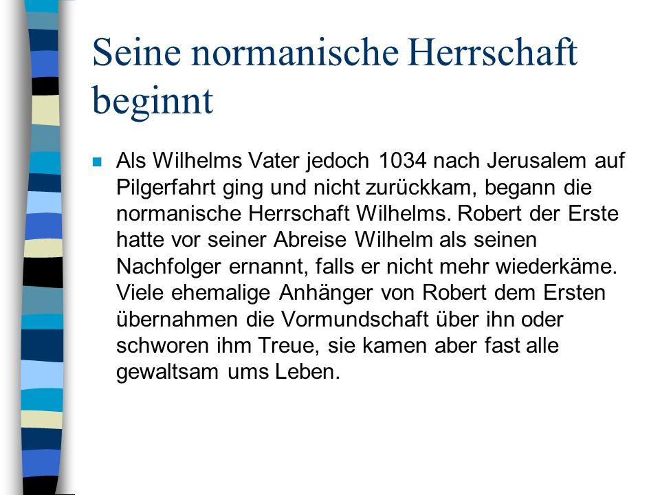 Seine normanische Herrschaft beginnt n Als Wilhelms Vater jedoch 1034 nach Jerusalem auf Pilgerfahrt ging und nicht zurückkam, begann die normanische