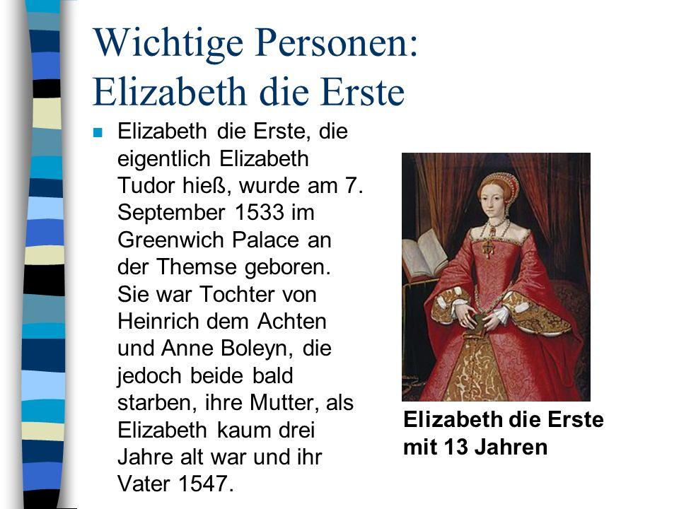 Wichtige Personen: Elizabeth die Erste n Elizabeth die Erste, die eigentlich Elizabeth Tudor hieß, wurde am 7. September 1533 im Greenwich Palace an d