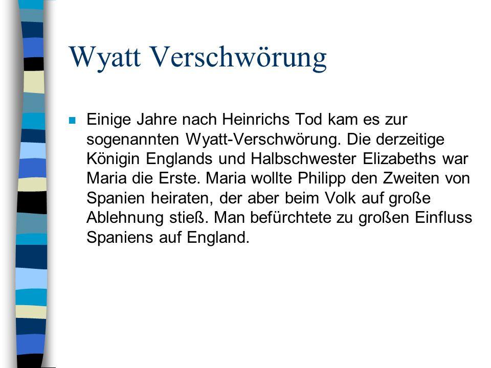 Wyatt Verschwörung n Einige Jahre nach Heinrichs Tod kam es zur sogenannten Wyatt-Verschwörung. Die derzeitige Königin Englands und Halbschwester Eliz