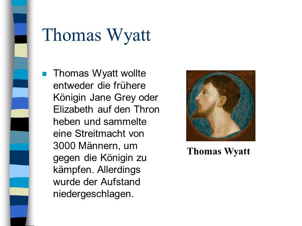 Thomas Wyatt n Thomas Wyatt wollte entweder die frühere Königin Jane Grey oder Elizabeth auf den Thron heben und sammelte eine Streitmacht von 3000 Mä
