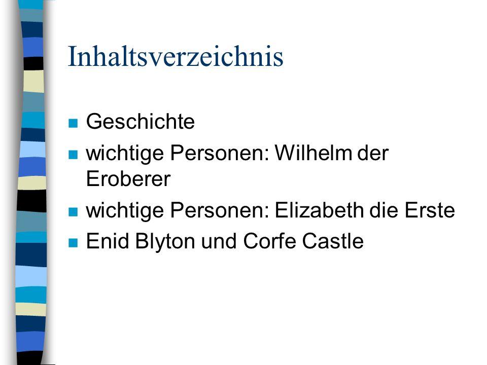 Inhaltsverzeichnis n Geschichte n wichtige Personen: Wilhelm der Eroberer n wichtige Personen: Elizabeth die Erste n Enid Blyton und Corfe Castle