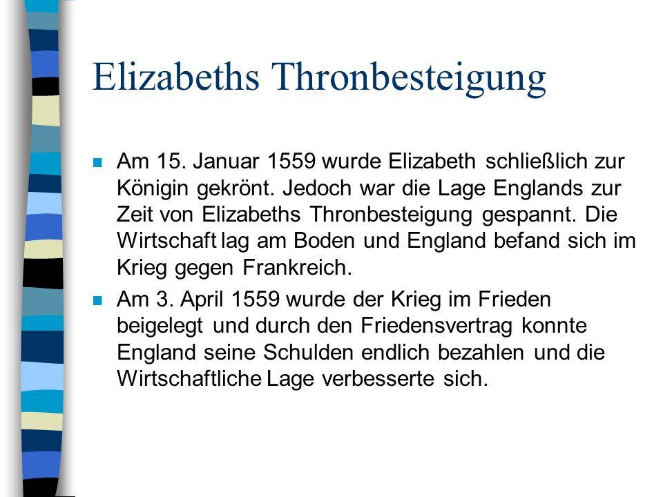 Elizabeths Thronbesteigung n Am 15. Januar 1559 wurde Elizabeth schließlich zur Königin gekrönt. Jedoch war die Lage Englands zur Zeit von Elizabeths