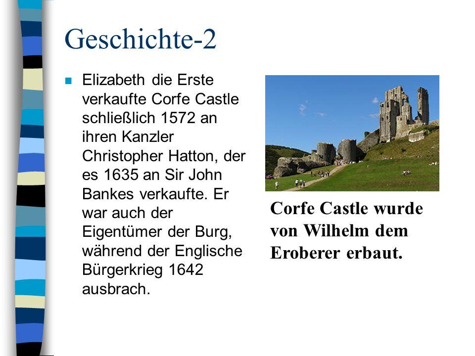Geschichte-2 n Elizabeth die Erste verkaufte Corfe Castle schließlich 1572 an ihren Kanzler Christopher Hatton, der es 1635 an Sir John Bankes verkauf