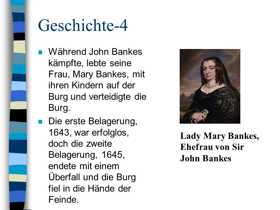 Geschichte-4 n Während John Bankes kämpfte, lebte seine Frau, Mary Bankes, mit ihren Kindern auf der Burg und verteidigte die Burg. n Die erste Belage