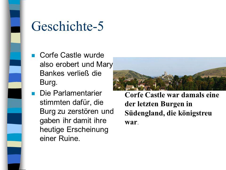 Geschichte-5 n Corfe Castle wurde also erobert und Mary Bankes verließ die Burg. n Die Parlamentarier stimmten dafür, die Burg zu zerstören und gaben