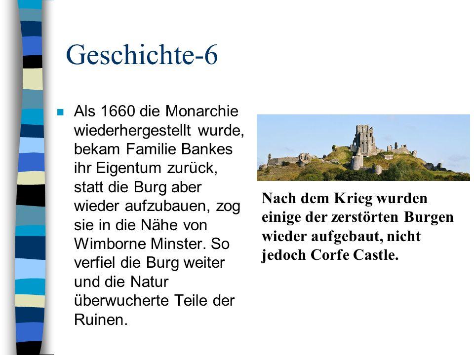 Geschichte-6 n Als 1660 die Monarchie wiederhergestellt wurde, bekam Familie Bankes ihr Eigentum zurück, statt die Burg aber wieder aufzubauen, zog si