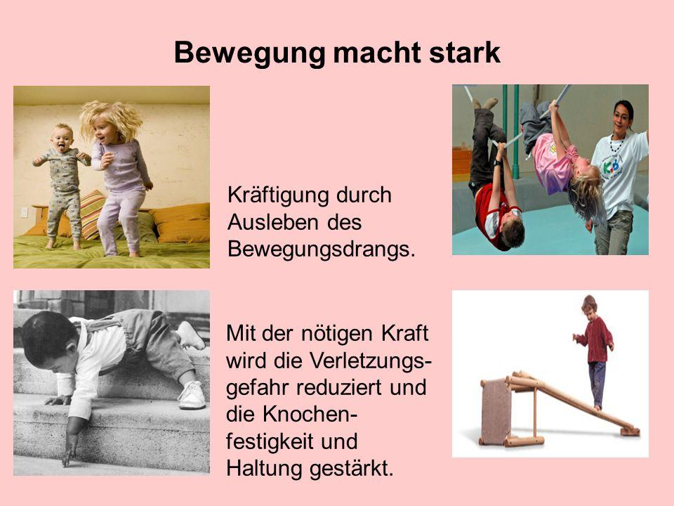 Bewegung macht stark Kräftigung durch Ausleben des Bewegungsdrangs. Mit der nötigen Kraft wird die Verletzungs- gefahr reduziert und die Knochen- fest