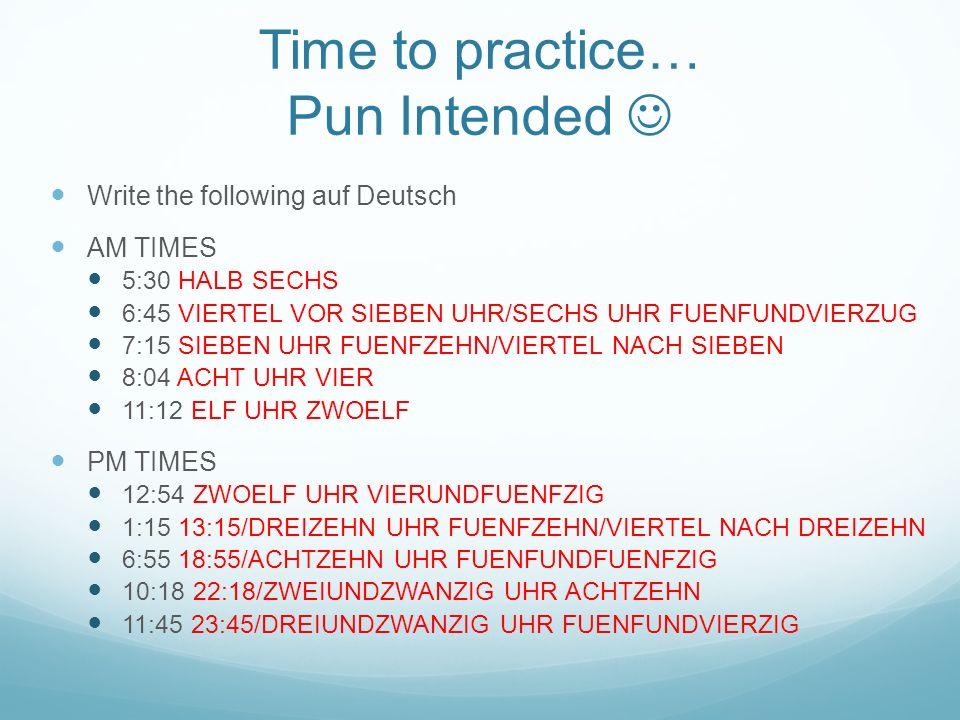Time to practice… Pun Intended Write the following auf Deutsch AM TIMES 5:30 HALB SECHS 6:45 VIERTEL VOR SIEBEN UHR/SECHS UHR FUENFUNDVIERZUG 7:15 SIE