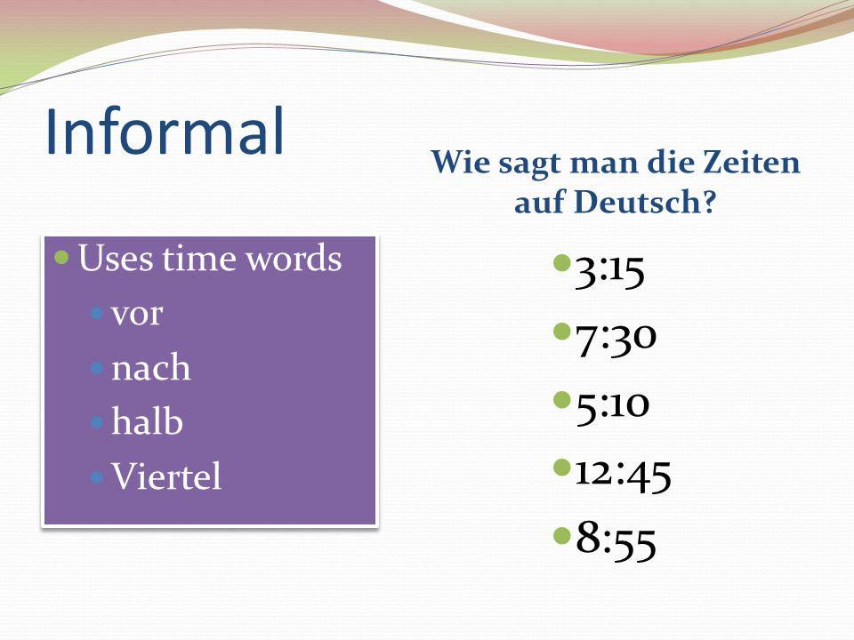 Informal Wie sagt man die Zeiten auf Deutsch? Uses time words vor nach halb Viertel Uses time words vor nach halb Viertel 3:15 7:30 5:10 12:45 8:55