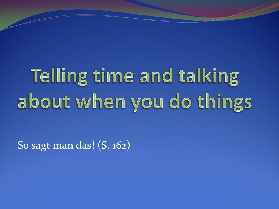 Asking about when you do things… Um wie viel Uhr _____________ du? Wann ______________ du?