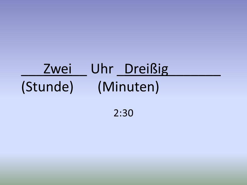 ___Zwei__ Uhr _Dreißig_______ (Stunde) (Minuten) 2:30