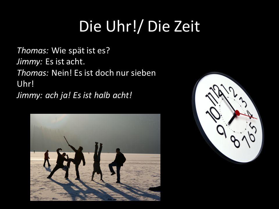 Die Uhr!/ Die Zeit Thomas: Wie spät ist es? Jimmy: Es ist acht. Thomas: Nein! Es ist doch nur sieben Uhr! Jimmy: ach ja! Es ist halb acht!