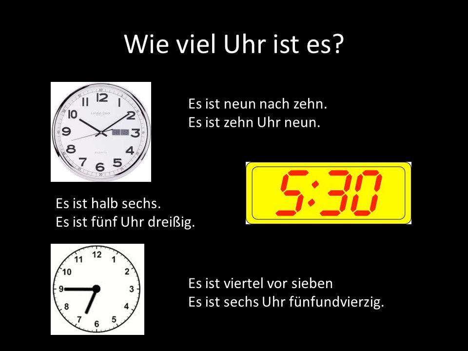 Wie viel Uhr ist es? Es ist neun nach zehn. Es ist zehn Uhr neun. Es ist halb sechs. Es ist fünf Uhr dreißig. Es ist viertel vor sieben Es ist sechs U