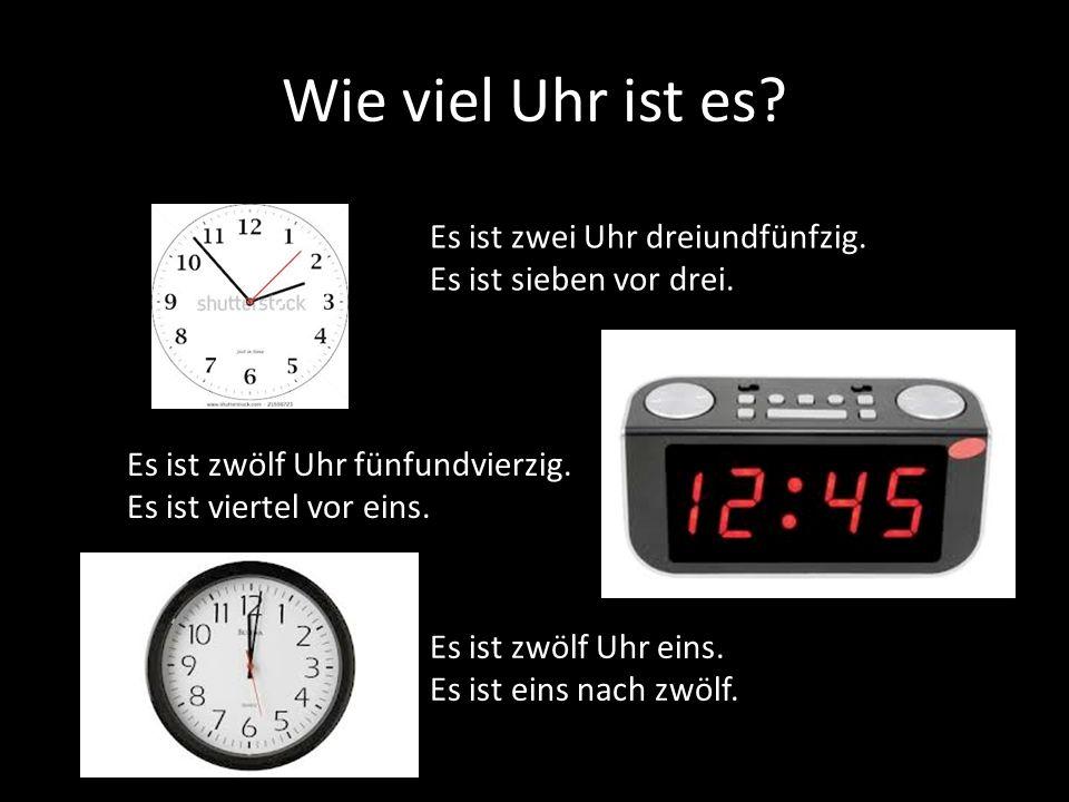Wie viel Uhr ist es? Es ist zwei Uhr dreiundfünfzig. Es ist sieben vor drei. Es ist zwölf Uhr fünfundvierzig. Es ist viertel vor eins. Es ist zwölf Uh