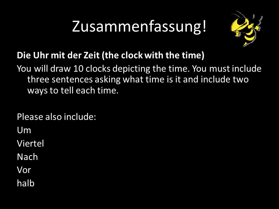 Zusammenfassung! Die Uhr mit der Zeit (the clock with the time) You will draw 10 clocks depicting the time. You must include three sentences asking wh