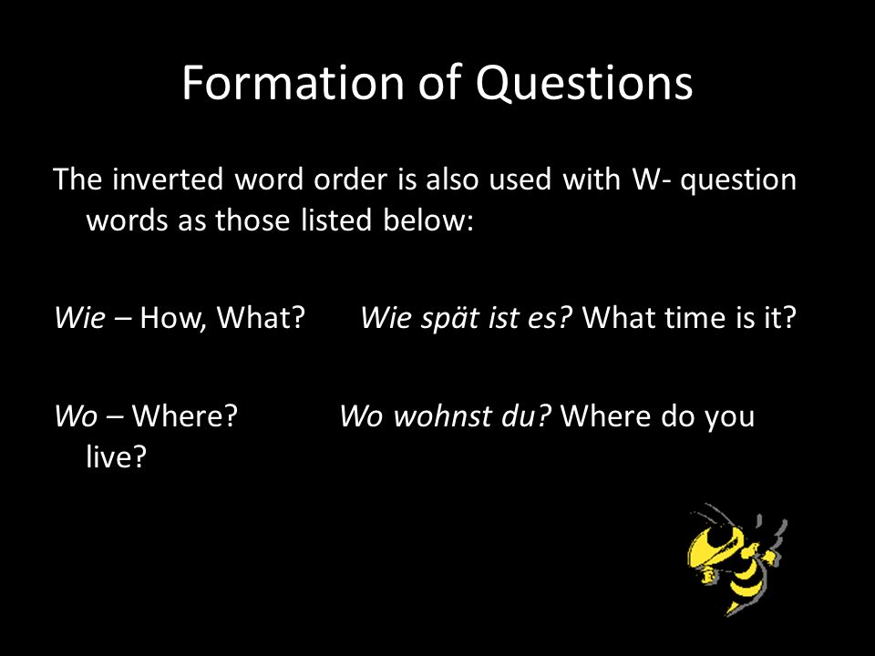 Formation of Questions The inverted word order is also used with W- question words as those listed below: Wie – How, What.