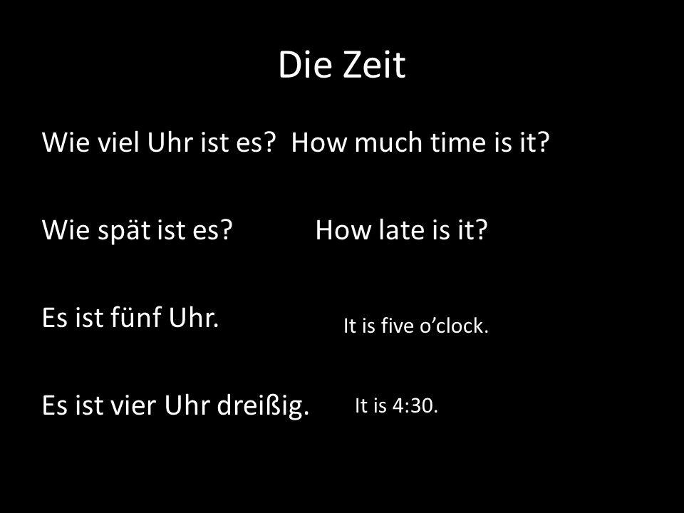 Die Zeit Wie viel Uhr ist es? How much time is it? Wie spät ist es?How late is it? Es ist fünf Uhr. Es ist vier Uhr dreißig. It is five oclock. It is