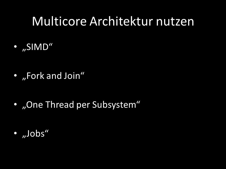 Multicore Architektur nutzen SIMD Fork and Join One Thread per Subsystem Jobs