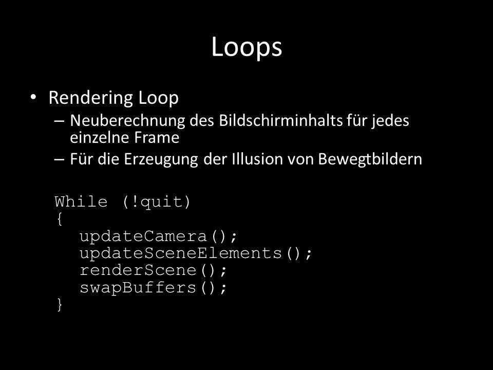 Loops Rendering Loop – Neuberechnung des Bildschirminhalts für jedes einzelne Frame – Für die Erzeugung der Illusion von Bewegtbildern While (!quit) { updateCamera(); updateSceneElements(); renderScene(); swapBuffers(); }