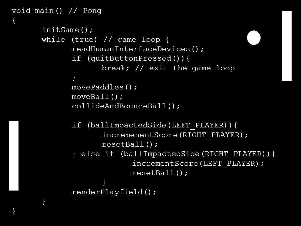 void main() // Pong { initGame(); while (true) // game loop { readHumanInterfaceDevices(); if (quitButtonPressed()){ break; // exit the game loop } movePaddles(); moveBall(); collideAndBounceBall(); if (ballImpactedSide(LEFT_PLAYER)){ incremenentScore(RIGHT_PLAYER); resetBall(); } else if (ballImpactedSide(RIGHT_PLAYER)){ incrementScore(LEFT_PLAYER); resetBall(); } renderPlayfield(); }