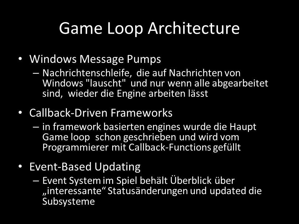 Game Loop Architecture Windows Message Pumps – Nachrichtenschleife, die auf Nachrichten von Windows lauscht und nur wenn alle abgearbeitet sind, wieder die Engine arbeiten lässt Callback-Driven Frameworks – in framework basierten engines wurde die Haupt Game loop schon geschrieben und wird vom Programmierer mit Callback-Functions gefüllt Event-Based Updating – Event System im Spiel behält Überblick über interessante Statusänderungen und updated die Subsysteme