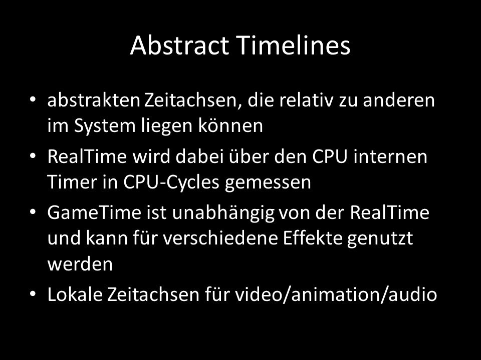 Abstract Timelines abstrakten Zeitachsen, die relativ zu anderen im System liegen können RealTime wird dabei über den CPU internen Timer in CPU-Cycles gemessen GameTime ist unabhängig von der RealTime und kann für verschiedene Effekte genutzt werden Lokale Zeitachsen für video/animation/audio