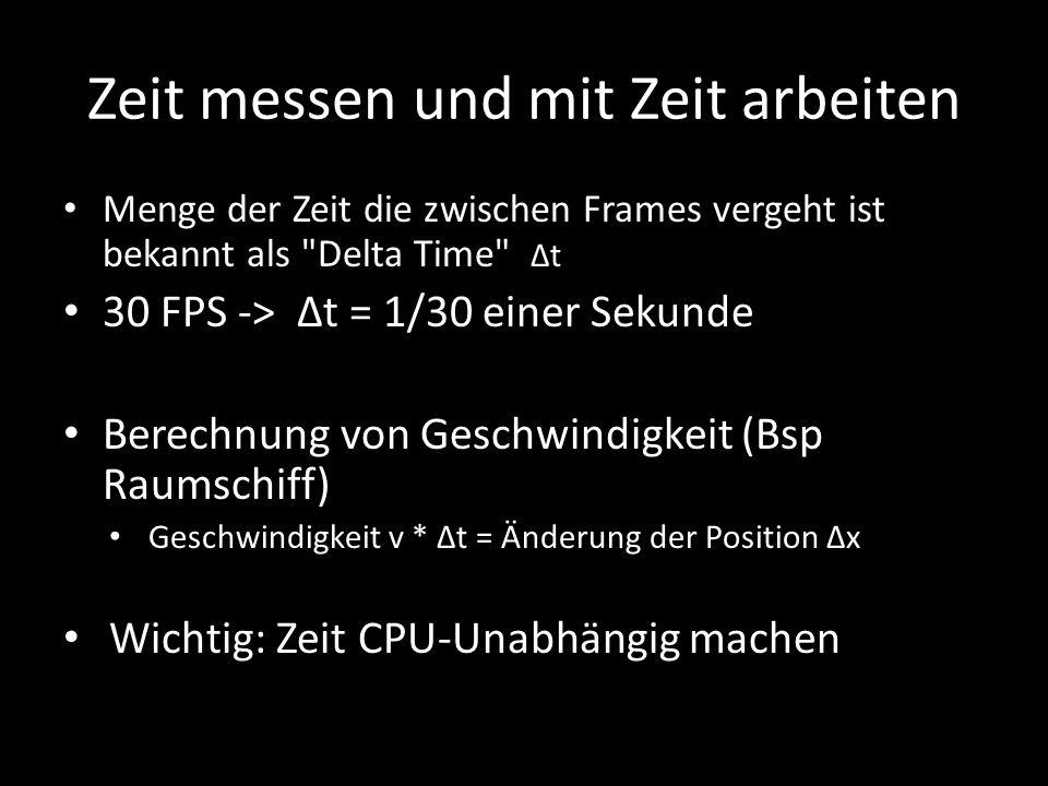 Zeit messen und mit Zeit arbeiten Menge der Zeit die zwischen Frames vergeht ist bekannt als Delta Time Δt 30 FPS -> Δt = 1/30 einer Sekunde Berechnung von Geschwindigkeit (Bsp Raumschiff) Geschwindigkeit v * Δt = Änderung der Position Δx Wichtig: Zeit CPU-Unabhängig machen