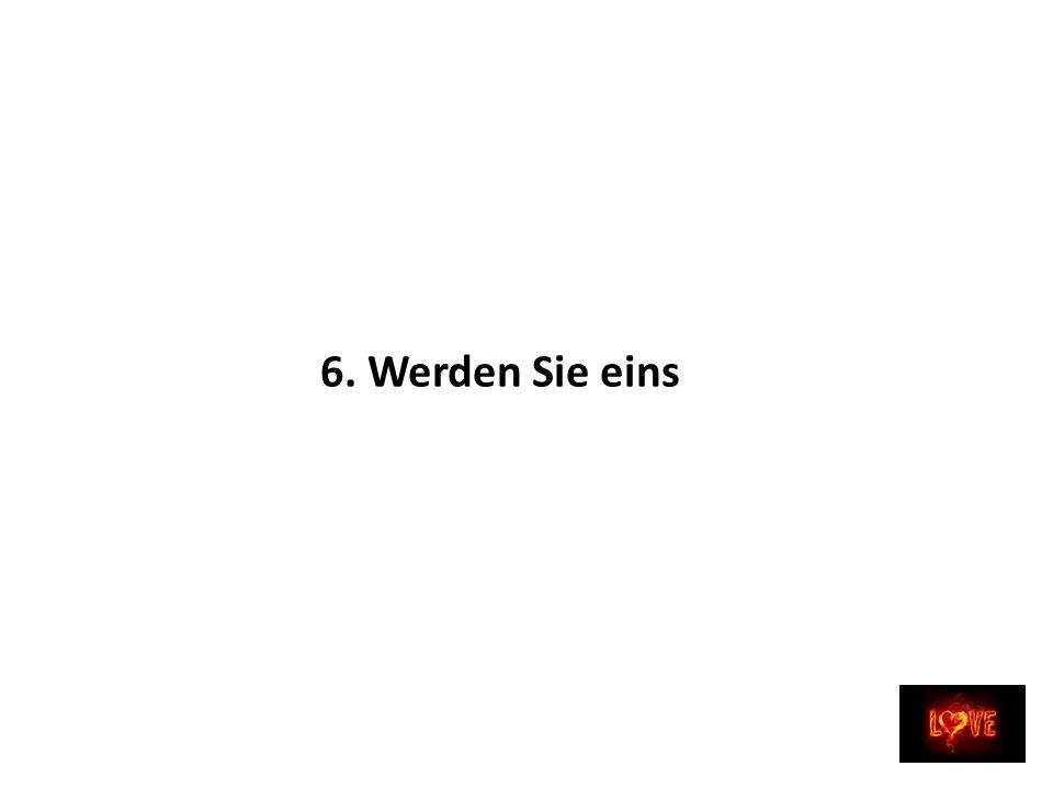 6. Werden Sie eins